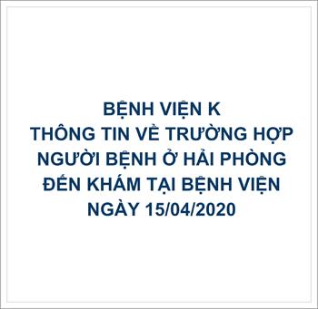 THÔNG TIN TỪ BỆNH VIỆN K VỀ TRƯỜNG HỢP NGƯỜI BỆNH Ở HẢI PHÒNG ĐẾN KHÁM TẠI BỆNH VIỆN NGÀY 15/4.